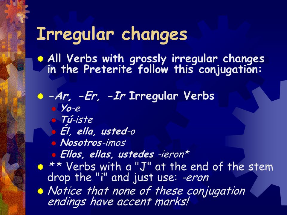 Irregular Preterite forms There are a fair number of verbs with irregular conjugation forms in the Preterite. These Irregular forms in the Preterite a
