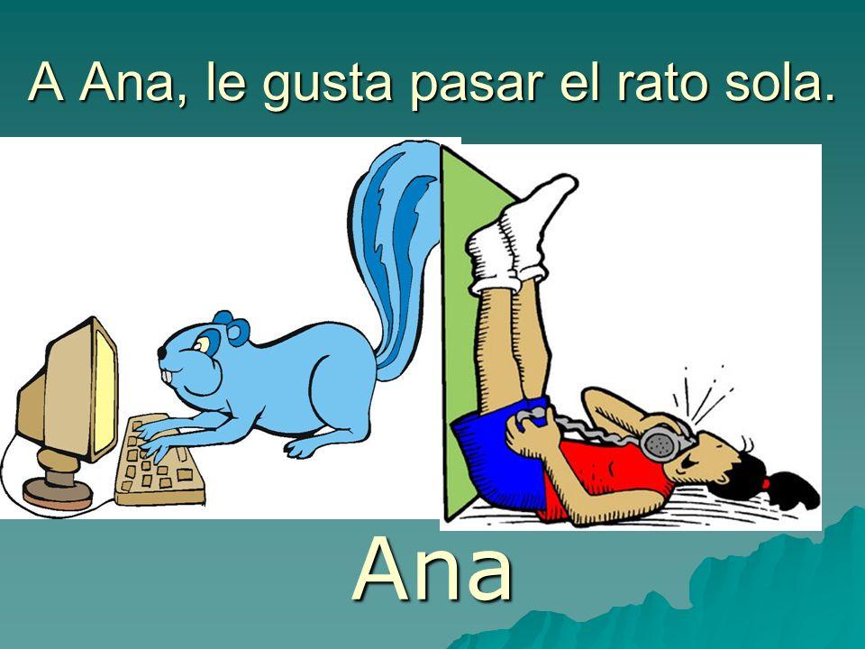 A Ana, le gusta pasar el rato sola. Ana