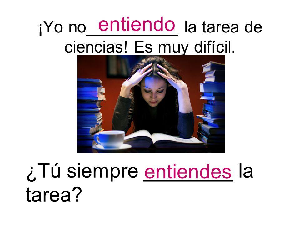¡Yo no__________ la tarea de ciencias! Es muy difícil. entiendo ¿Tú siempre ________ la tarea? entiendes