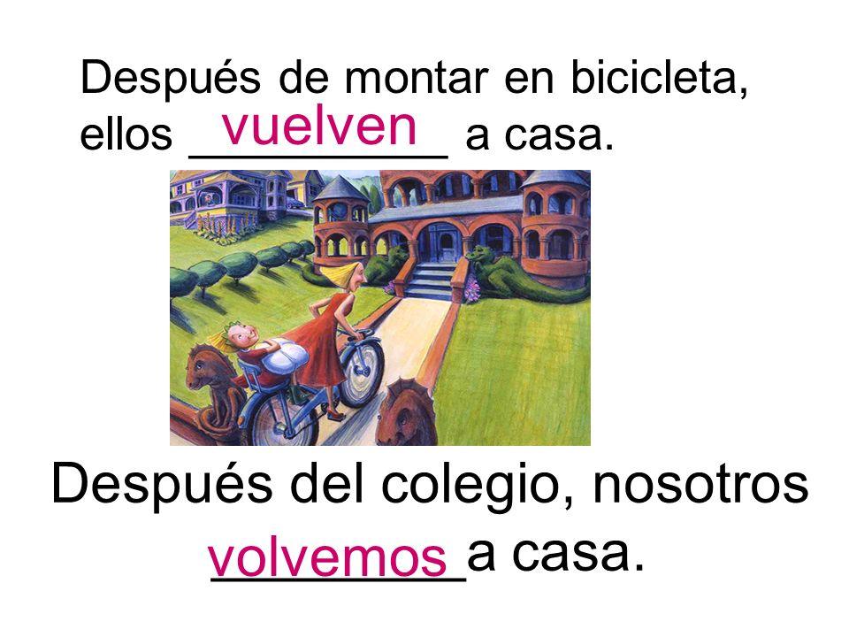 Después de montar en bicicleta, ellos __________ a casa. vuelven Después del colegio, nosotros ________a casa. volvemos