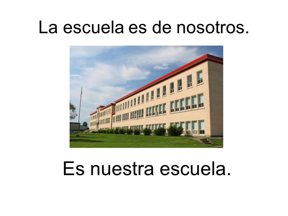 La escuela es de nosotros. Es nuestra escuela.