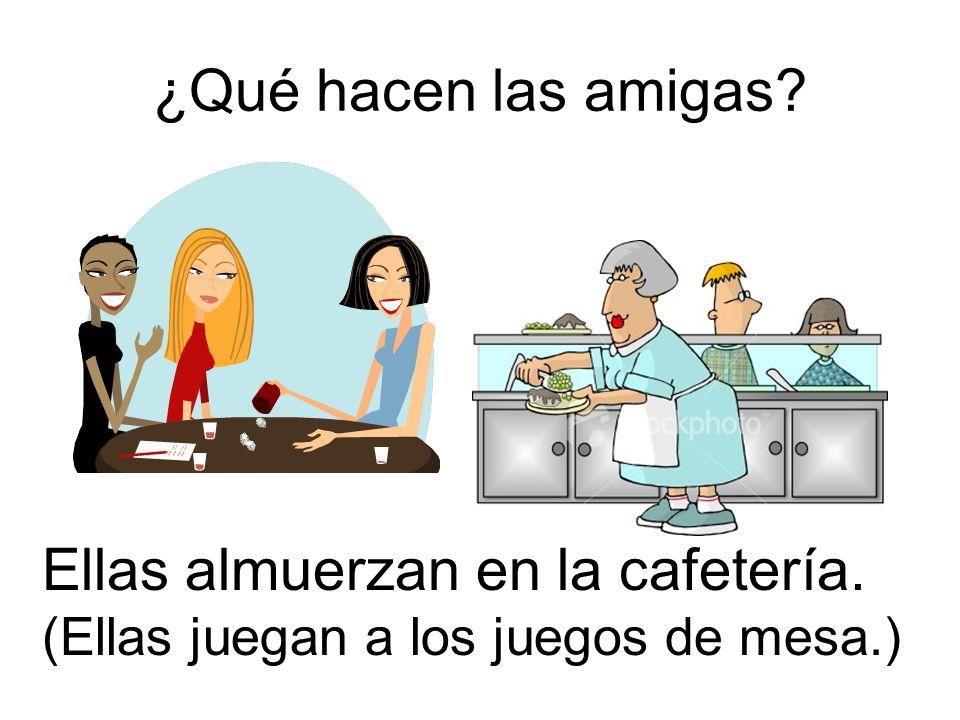 ¿Qué hacen las amigas? Ellas almuerzan en la cafetería. (Ellas juegan a los juegos de mesa.)