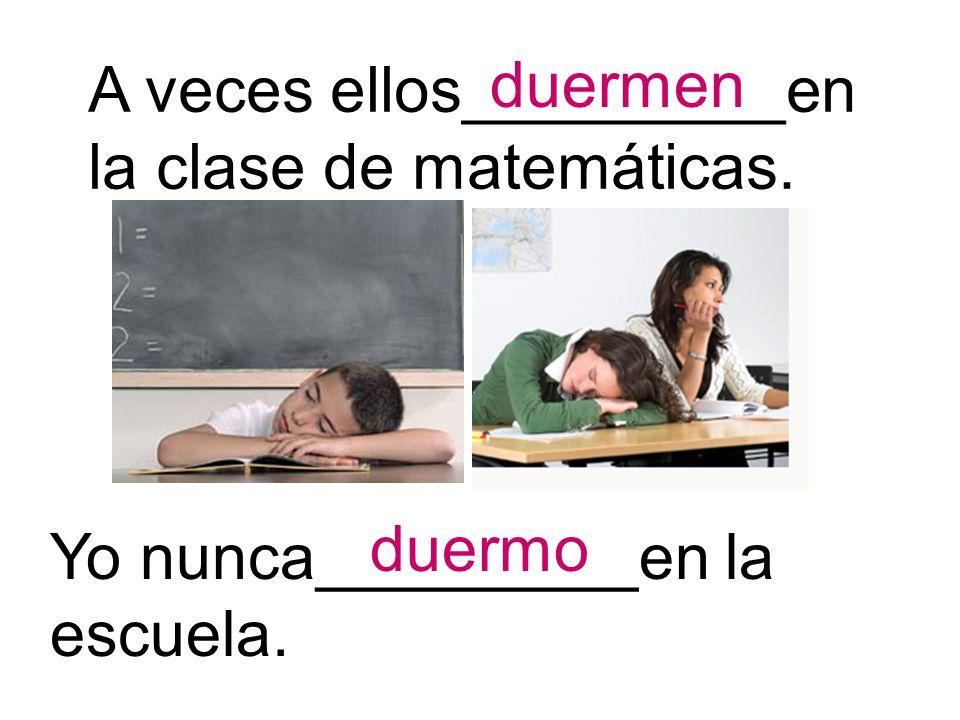 A veces ellos_________en la clase de matemáticas. Yo nunca_________en la escuela. duermen duermo