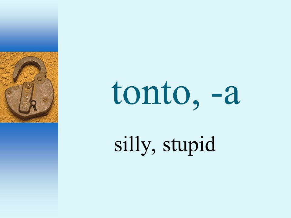 tonto, -a silly, stupid
