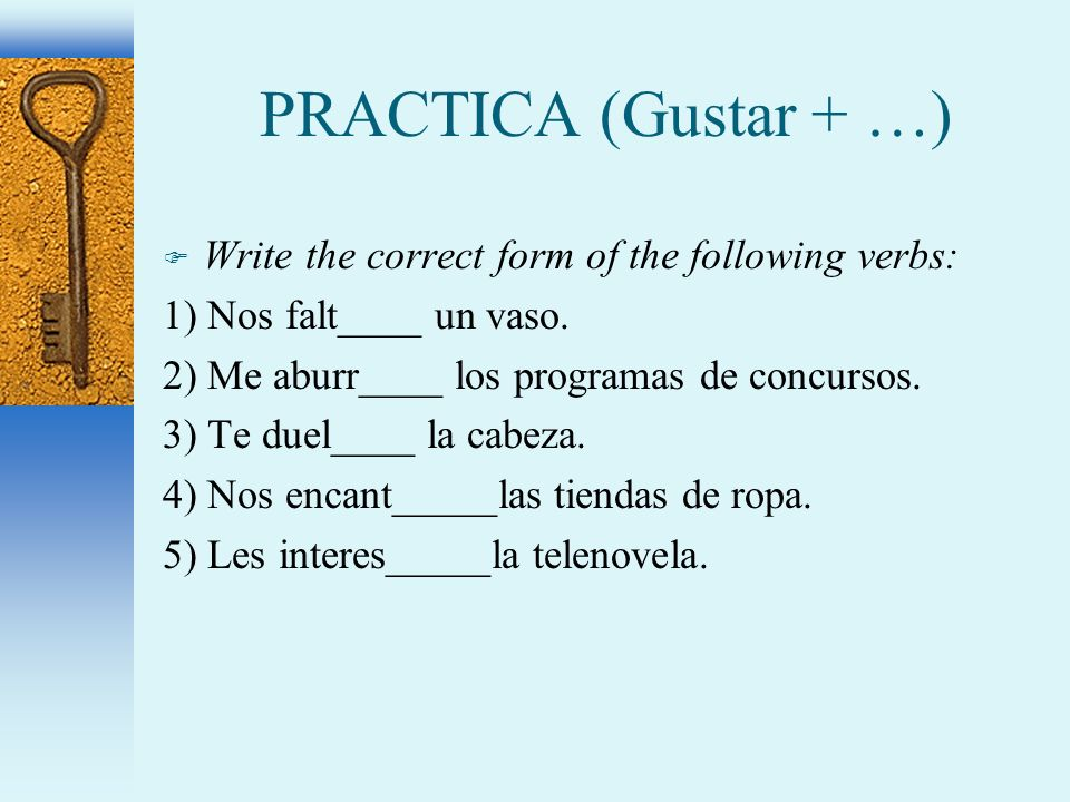 PRACTICA (Gustar + …) F Write the correct form of the following verbs: 1) Nos falt____ un vaso.
