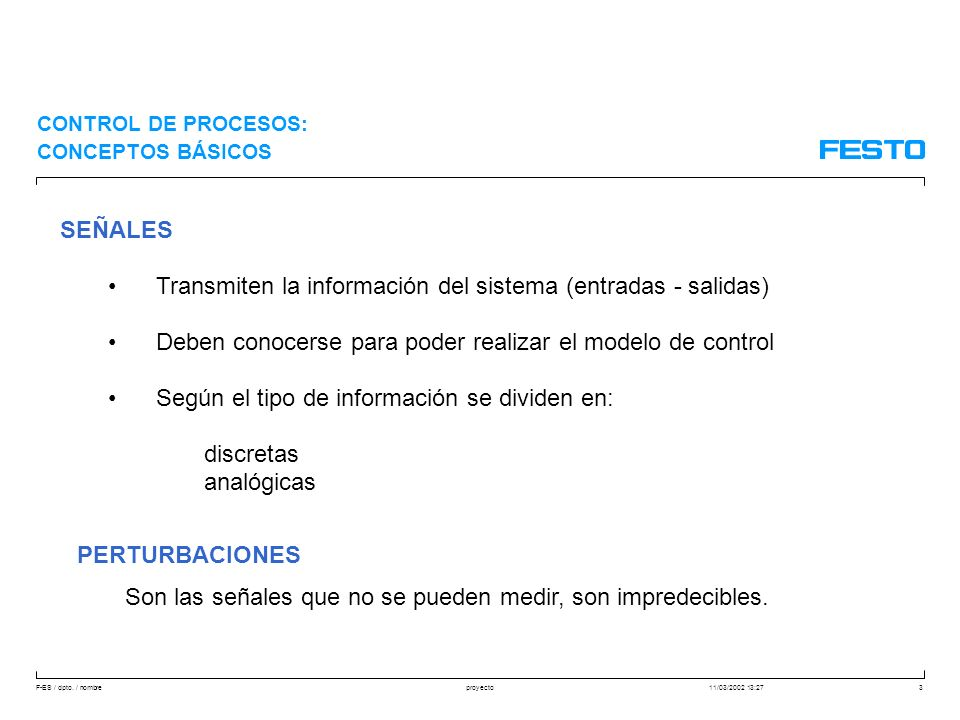 F-ES / dpto. / nombre11/03/2002 13:27proyecto3 CONTROL DE PROCESOS: CONCEPTOS BÁSICOS SEÑALES Transmiten la información del sistema (entradas - salida