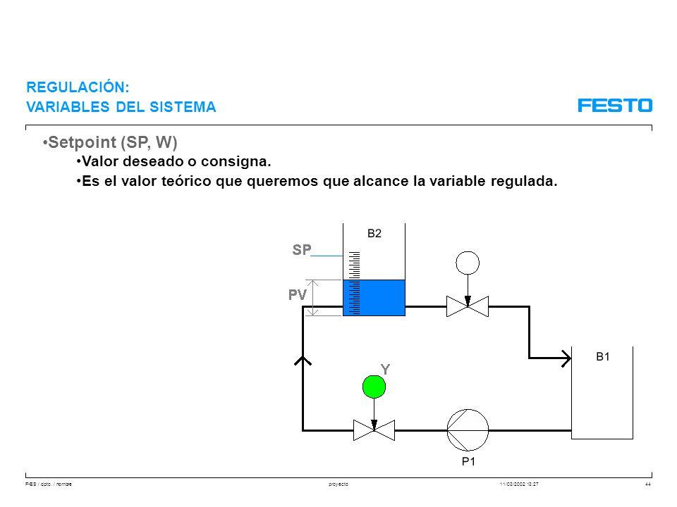F-ES / dpto. / nombre11/03/2002 13:27proyecto44 Setpoint (SP, W) Valor deseado o consigna. Es el valor teórico que queremos que alcance la variable re