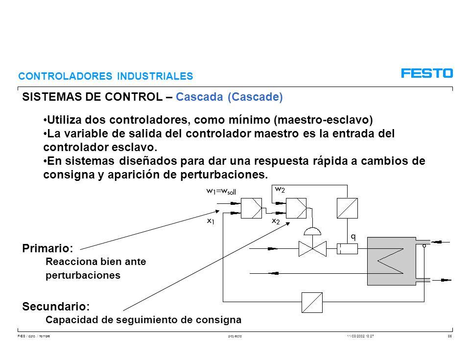 F-ES / dpto. / nombre11/03/2002 13:27proyecto86 SISTEMAS DE CONTROL – Cascada (Cascade) CONTROLADORES INDUSTRIALES Utiliza dos controladores, como mín
