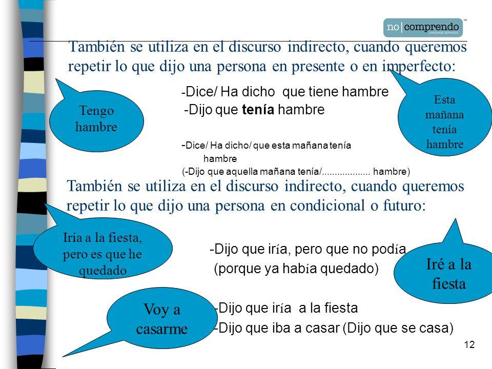 12 También se utiliza en el discurso indirecto, cuando queremos repetir lo que dijo una persona en presente o en imperfecto: - Dice/ Ha dicho que tien