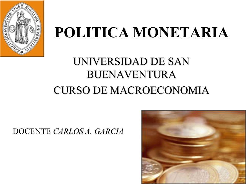 POLITICA MONETARIA UNIVERSIDAD DE SAN BUENAVENTURA CURSO DE MACROECONOMIA CARLOS A. GARCIA DOCENTE CARLOS A. GARCIA