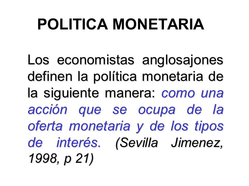 POLITICA MONETARIA Los economistas anglosajones definen la política monetaria de la siguiente manera: como una acción que se ocupa de la oferta moneta