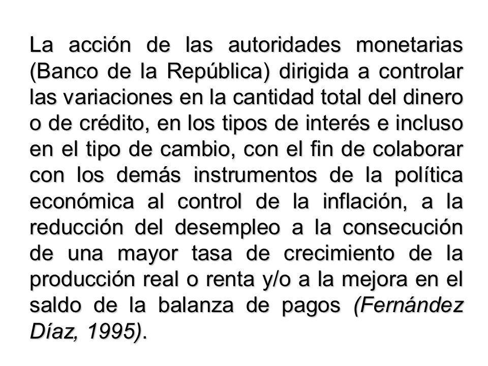 La acción de las autoridades monetarias (Banco de la República) dirigida a controlar las variaciones en la cantidad total del dinero o de crédito, en