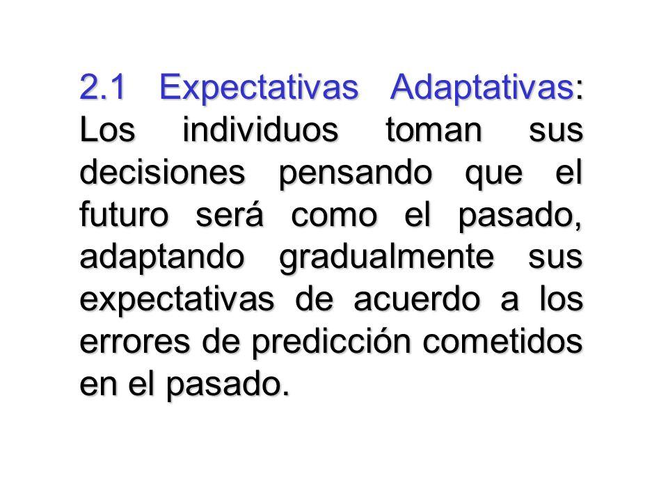 2.1 Expectativas Adaptativas: Los individuos toman sus decisiones pensando que el futuro será como el pasado, adaptando gradualmente sus expectativas