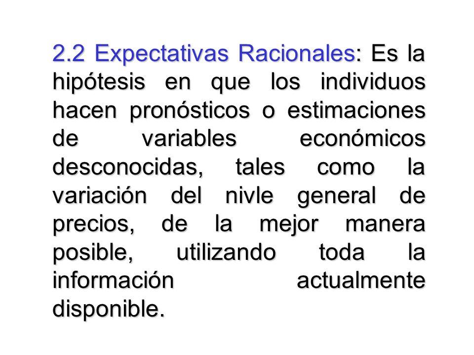 2.2 Expectativas Racionales: Es la hipótesis en que los individuos hacen pronósticos o estimaciones de variables económicos desconocidas, tales como l