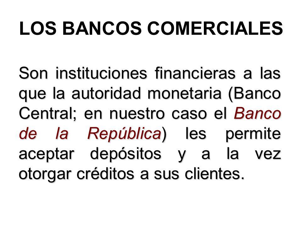 LOS BANCOS COMERCIALES Son instituciones financieras a las que la autoridad monetaria (Banco Central; en nuestro caso el Banco de la República) les pe