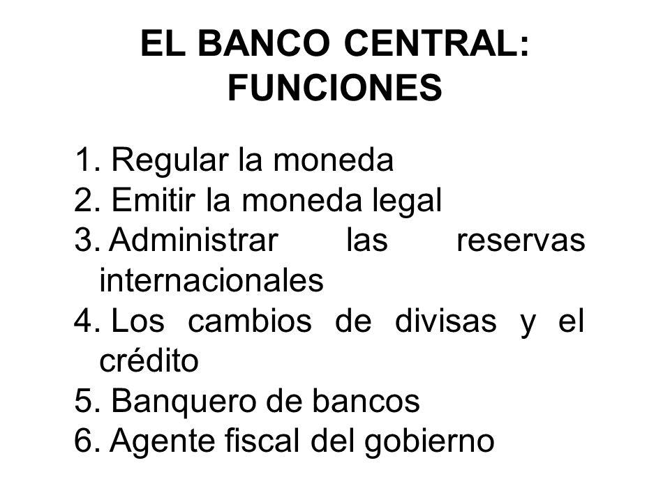 EL BANCO CENTRAL: FUNCIONES 1. Regular la moneda 2. Emitir la moneda legal 3. Administrar las reservas internacionales 4. Los cambios de divisas y el