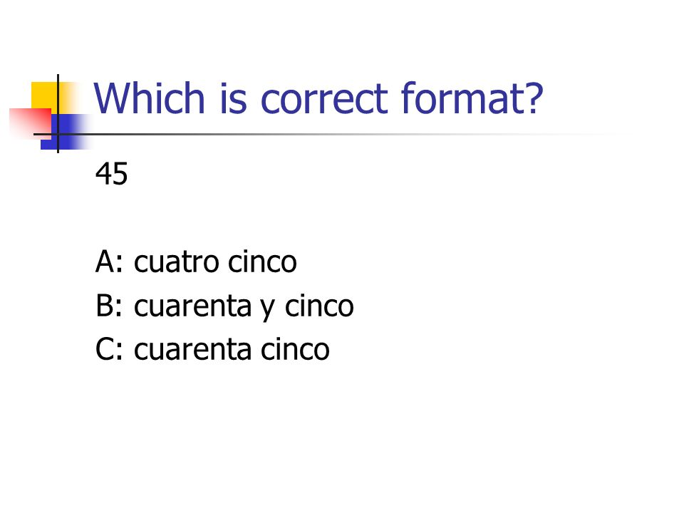 Which is correct format 45 A: cuatro cinco B: cuarenta y cinco C: cuarenta cinco