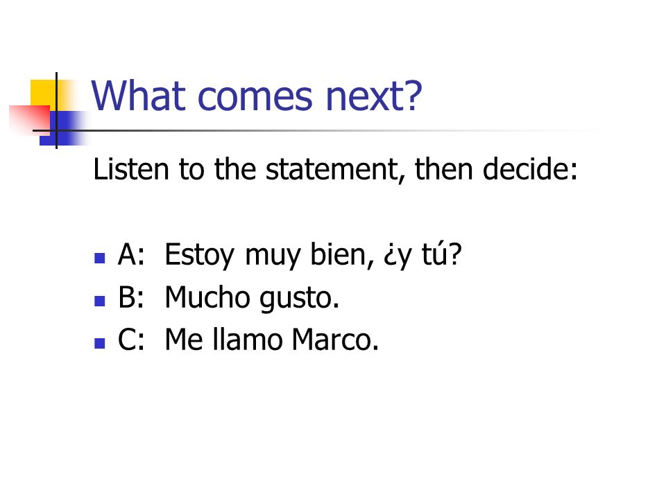 What comes next. Listen to the statement, then decide: A: Estoy muy bien, ¿y tú.