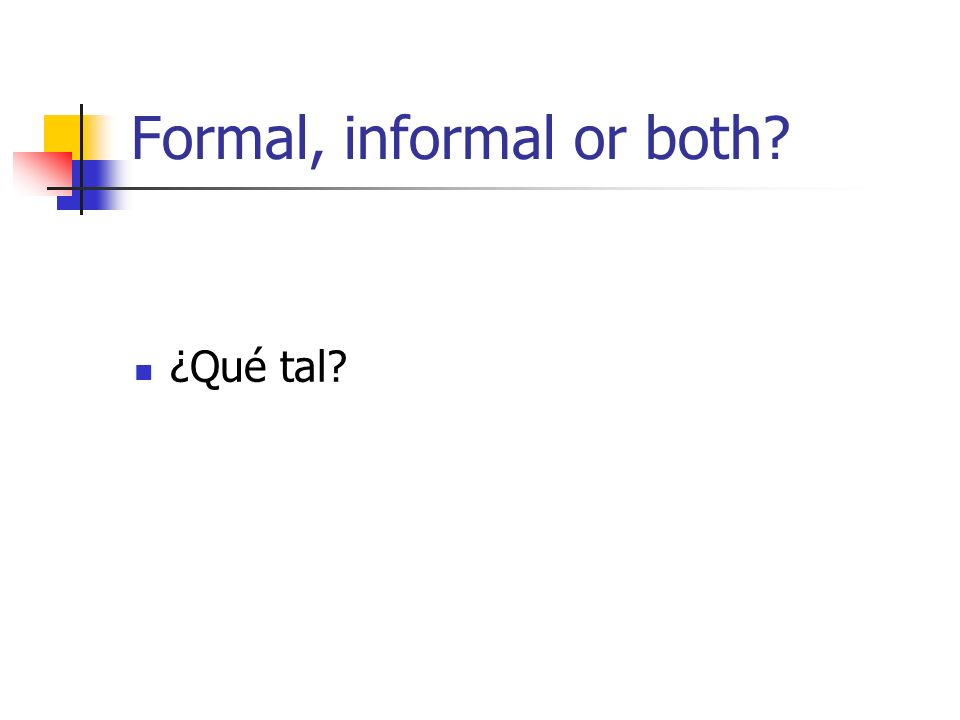 Formal, informal or both ¿Qué tal