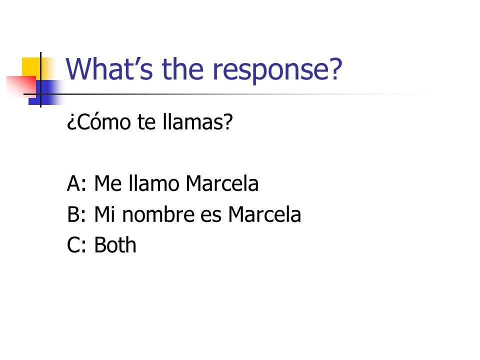 Whats the response? ¿Cómo te llamas? A: Me llamo Marcela B: Mi nombre es Marcela C: Both