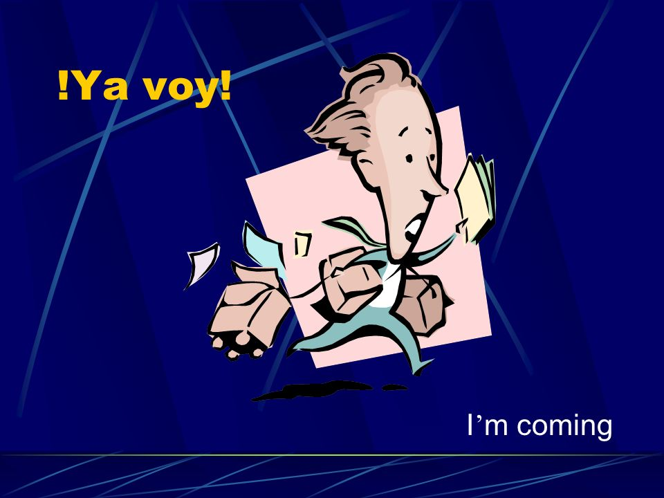 !Ya voy! I m coming