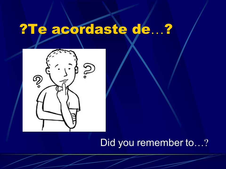 ?Te acordaste de … ? Did you remember to …?