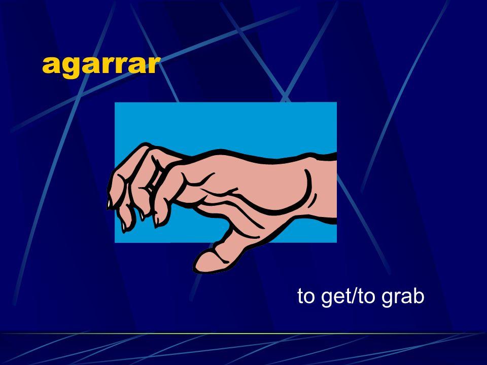 agarrar to get/to grab