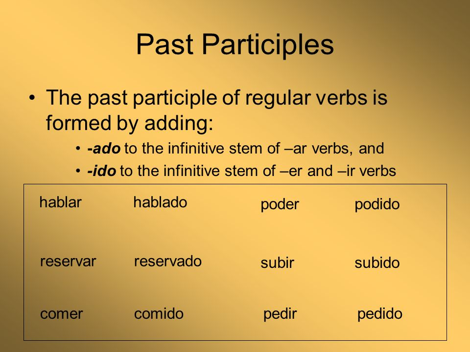 Past Participles The past participle of regular verbs is formed by adding: -ado to the infinitive stem of –ar verbs, and -ido to the infinitive stem of –er and –ir verbs hablarhablado reservarreservado comercomido subirsubido poderpodido pedirpedido