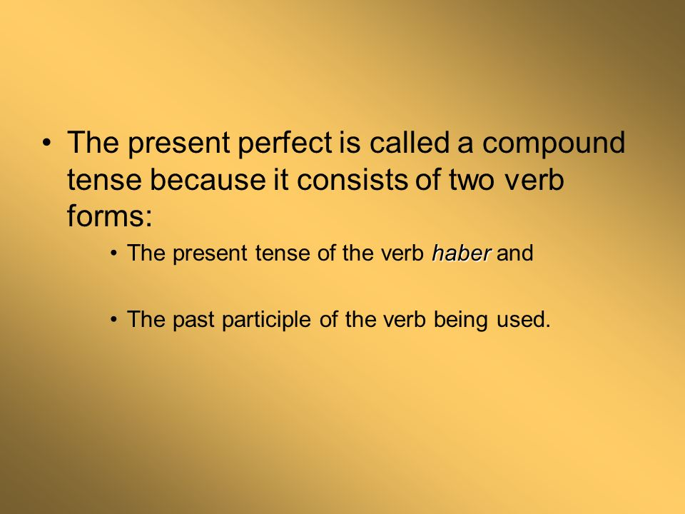 The present perfect is called a compound tense because it consists of two verb forms: haberThe present tense of the verb haber and The past participle of the verb being used.