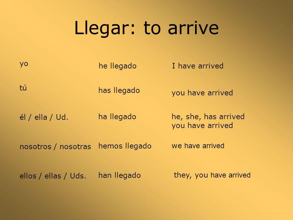 Llegar: to arrive yo he llegado tú has llegado él / ella / Ud.