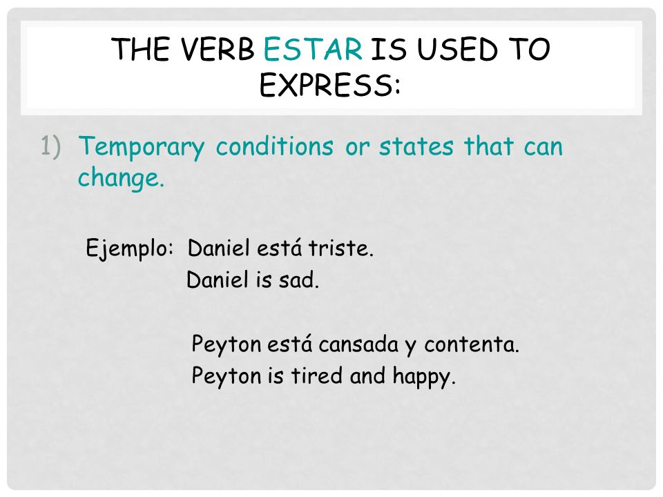 THE VERB ESTAR IS USED TO EXPRESS: 1)Temporary conditions or states that can change.