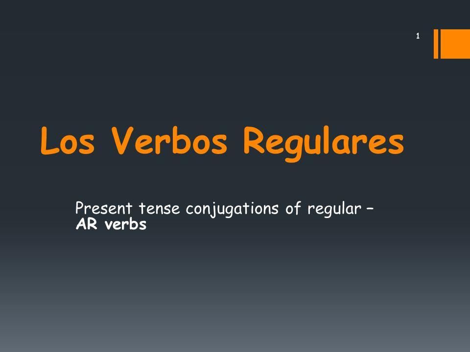 Los Verbos Regulares Present tense conjugations of regular – AR verbs 1