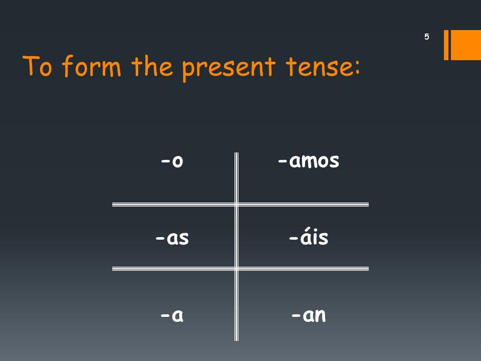 5 To form the present tense: -o -as -a -amos -áis -an