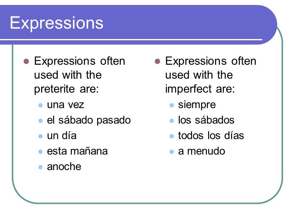 Expressions Expressions often used with the preterite are: una vez el sábado pasado un día esta mañana anoche Expressions often used with the imperfect are: siempre los sábados todos los días a menudo