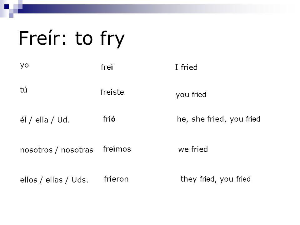 Freír: to fry yo fre í tú fre í ste él / ella / Ud. fr ió nosotros / nosotras fre í mos ellos / ellas / Uds. fr í eron I fried you fried he, she fried