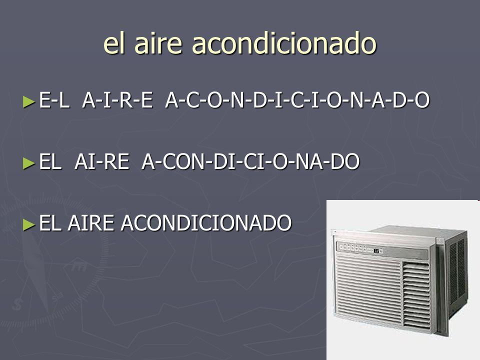 el aire acondicionado E-L A-I-R-E A-C-O-N-D-I-C-I-O-N-A-D-O E-L A-I-R-E A-C-O-N-D-I-C-I-O-N-A-D-O EL AI-RE A-CON-DI-CI-O-NA-DO EL AI-RE A-CON-DI-CI-O-