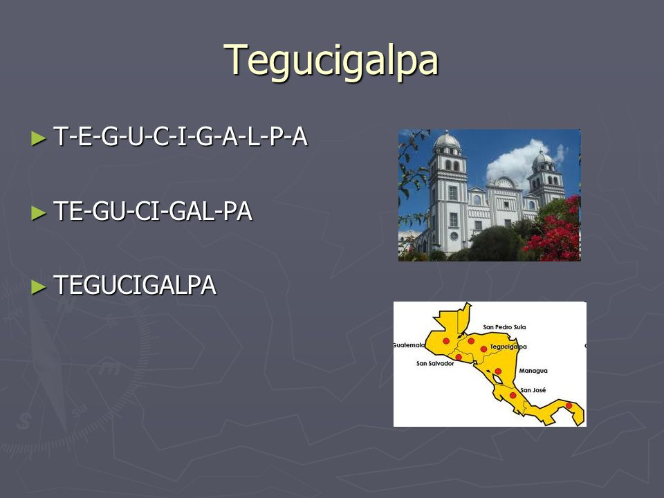 Tegucigalpa T-E-G-U-C-I-G-A-L-P-A T-E-G-U-C-I-G-A-L-P-A TE-GU-CI-GAL-PA TE-GU-CI-GAL-PA TEGUCIGALPA TEGUCIGALPA