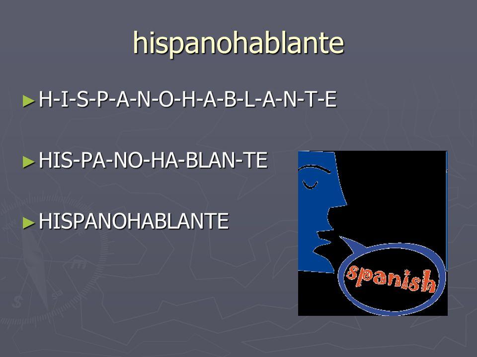hispanohablante H-I-S-P-A-N-O-H-A-B-L-A-N-T-E H-I-S-P-A-N-O-H-A-B-L-A-N-T-E HIS-PA-NO-HA-BLAN-TE HIS-PA-NO-HA-BLAN-TE HISPANOHABLANTE HISPANOHABLANTE