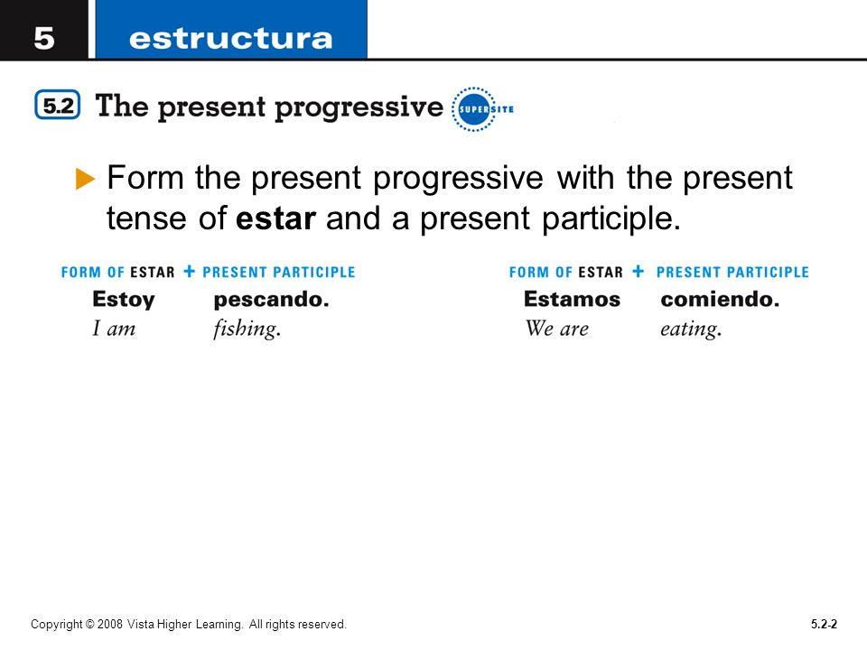 Copyright © 2008 Vista Higher Learning. All rights reserved.5.2-2 Form the present progressive with the present tense of estar and a present participl