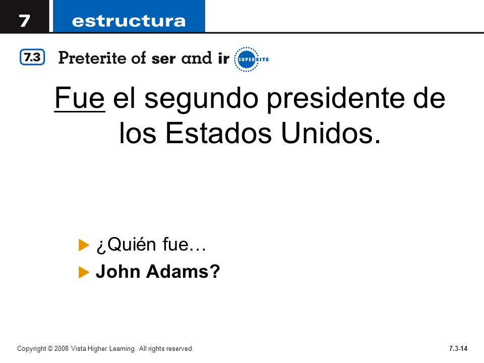 Fue el segundo presidente de los Estados Unidos. ¿Quién fue… John Adams? Copyright © 2008 Vista Higher Learning. All rights reserved.7.3-14