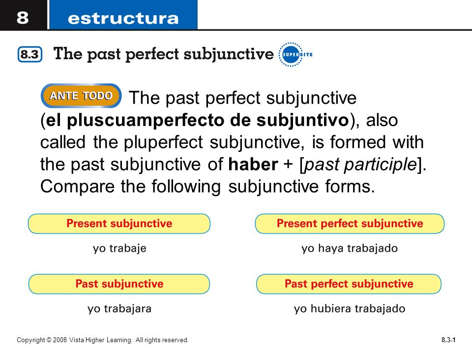 Copyright © 2008 Vista Higher Learning. All rights reserved.8.3-1 The past perfect subjunctive (el pluscuamperfecto de subjuntivo), also called the pl