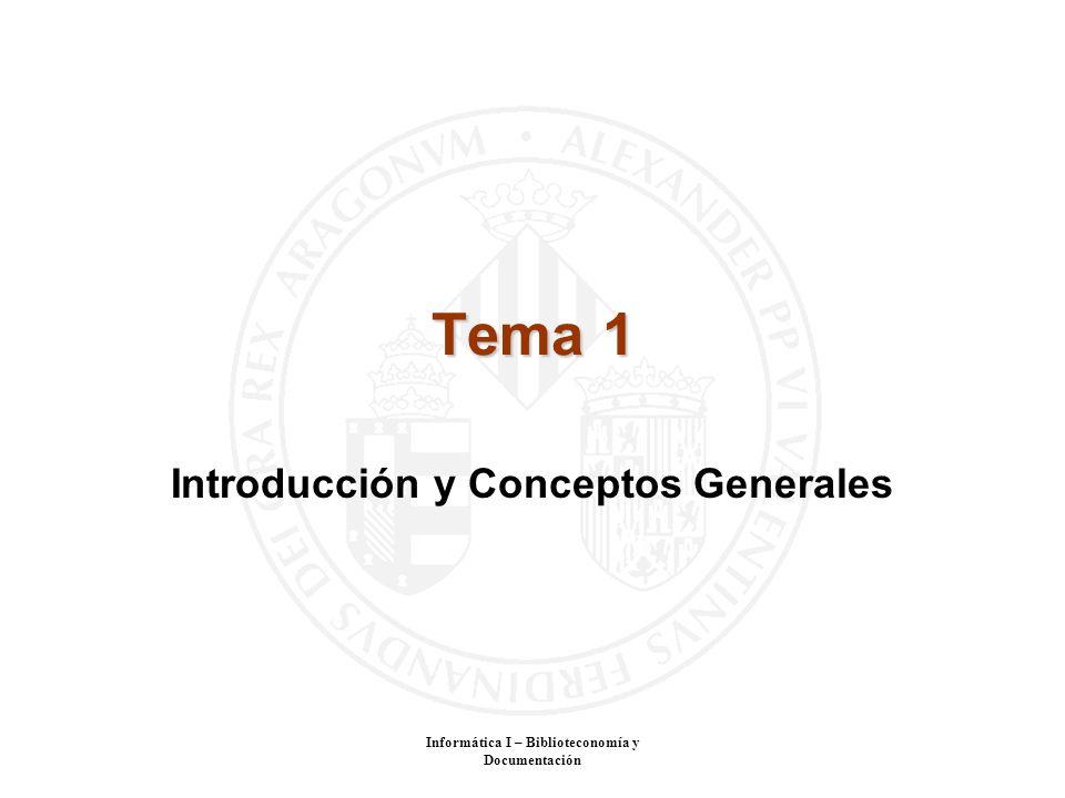 Informática I – Biblioteconomía y Documentación Tema 1 Introducción y Conceptos Generales