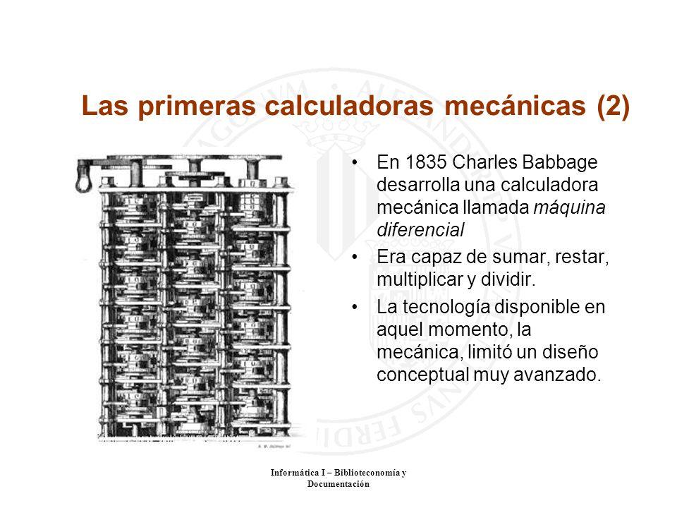 Informática I – Biblioteconomía y Documentación Las primeras calculadoras mecánicas (2) En 1835 Charles Babbage desarrolla una calculadora mecánica ll