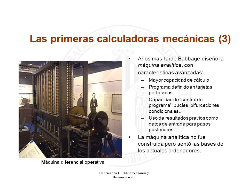 Informática I – Biblioteconomía y Documentación Las primeras calculadoras mecánicas (3) Años más tarde Babbage diseñó la máquina analítica, con caract