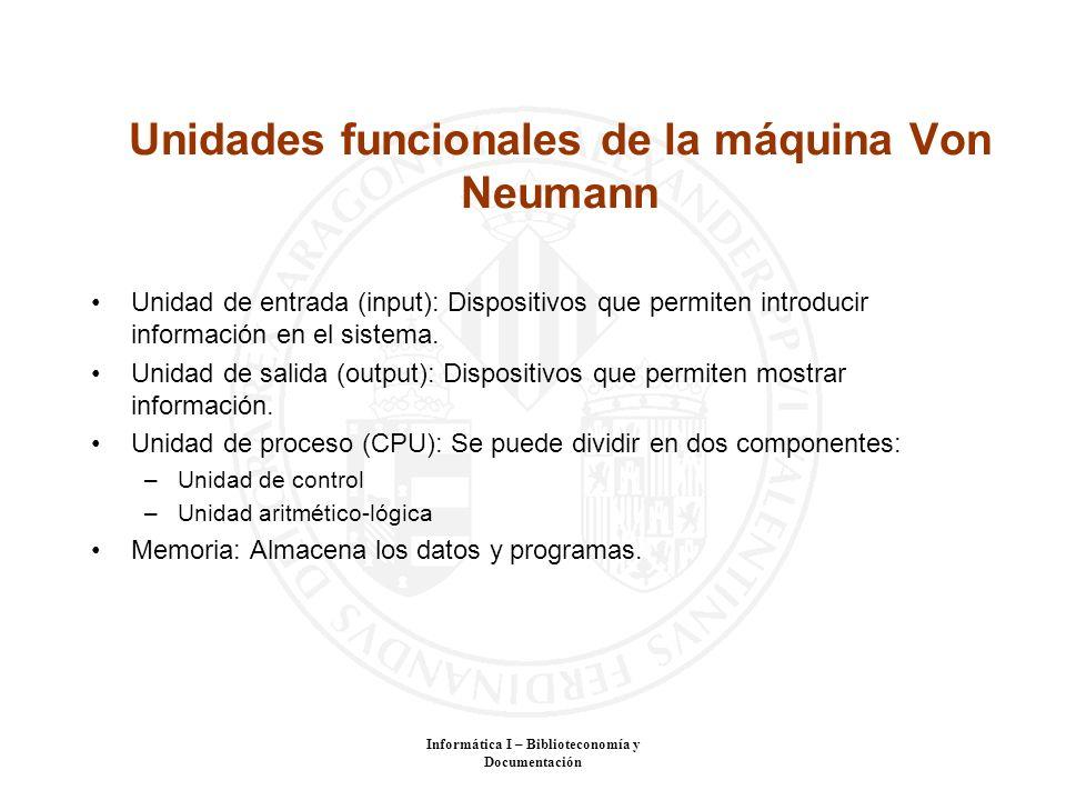 Informática I – Biblioteconomía y Documentación Unidades funcionales de la máquina Von Neumann Unidad de entrada (input): Dispositivos que permiten in