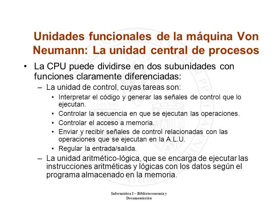 Informática I – Biblioteconomía y Documentación Unidades funcionales de la máquina Von Neumann: La unidad central de procesos La CPU puede dividirse e