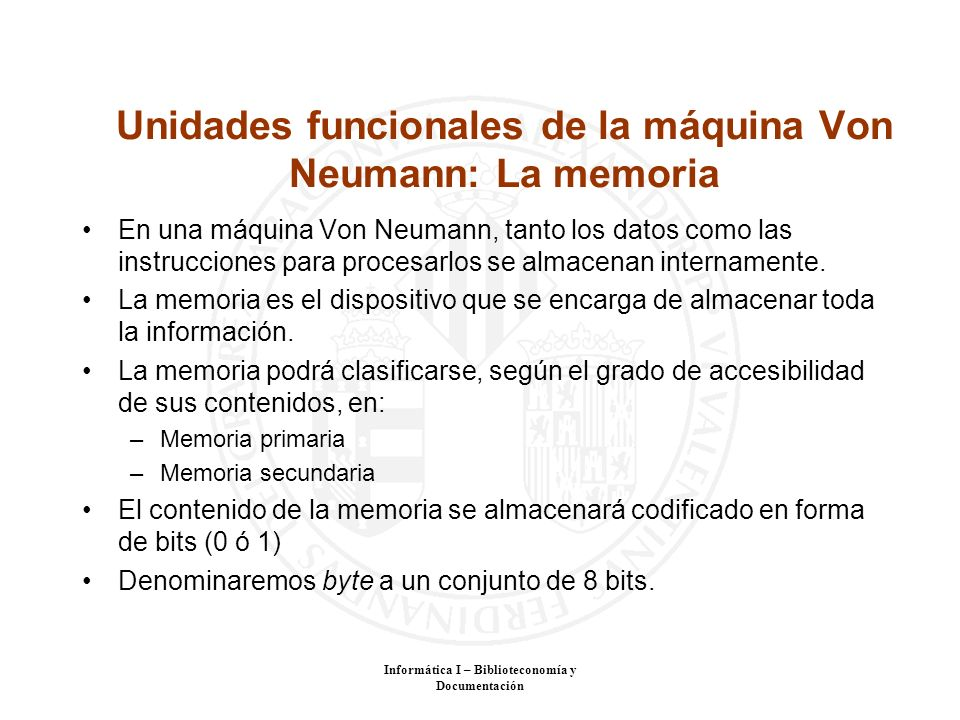 Informática I – Biblioteconomía y Documentación Unidades funcionales de la máquina Von Neumann: La memoria En una máquina Von Neumann, tanto los datos