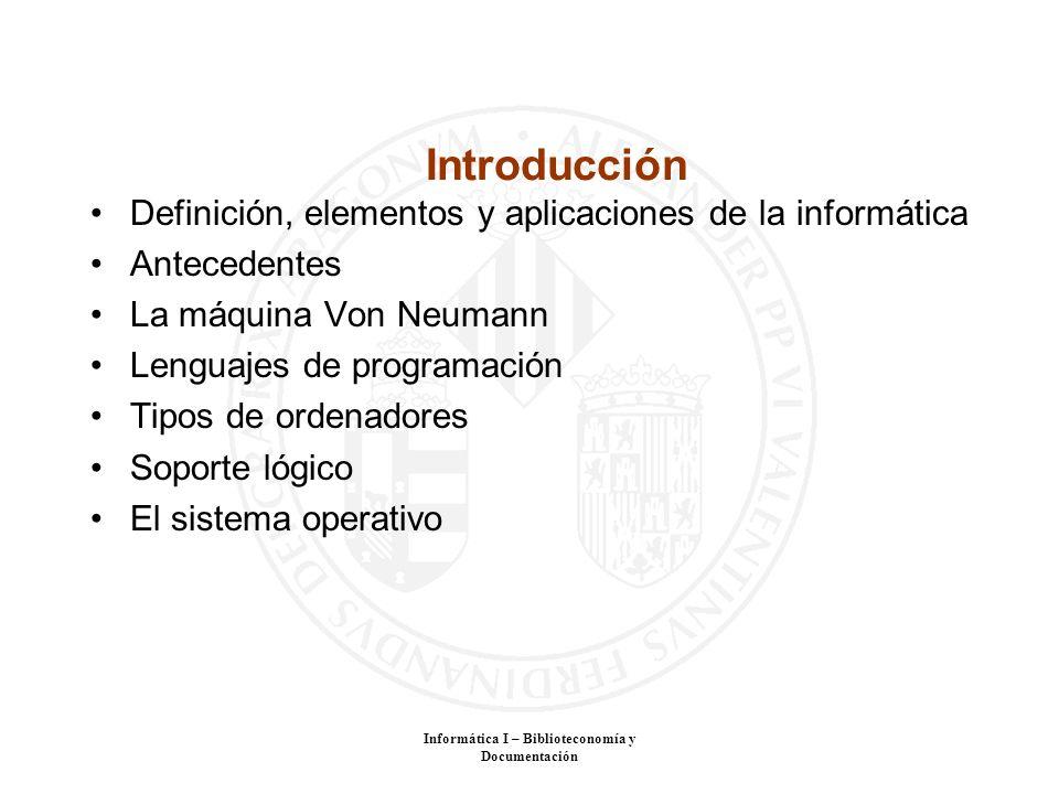 Informática I – Biblioteconomía y Documentación Introducción Definición, elementos y aplicaciones de la informática Antecedentes La máquina Von Neuman