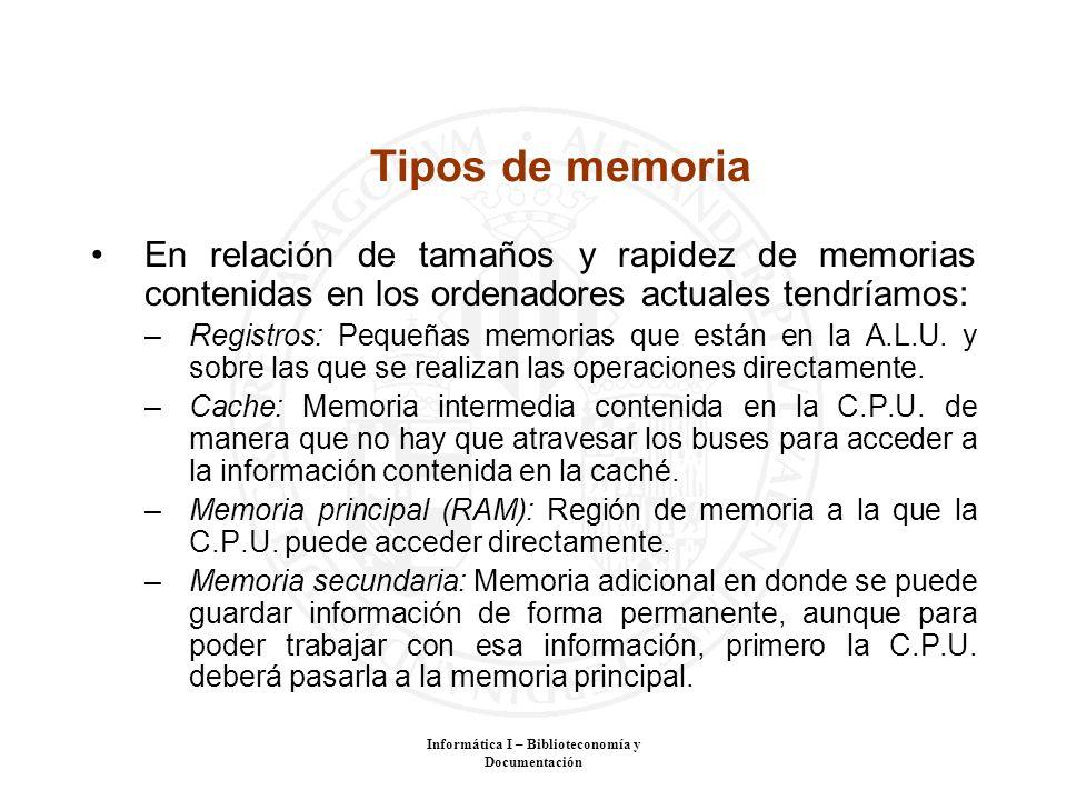 Informática I – Biblioteconomía y Documentación Tipos de memoria En relación de tamaños y rapidez de memorias contenidas en los ordenadores actuales t