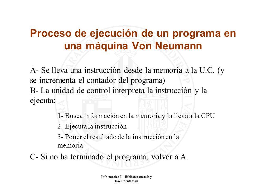 Informática I – Biblioteconomía y Documentación Proceso de ejecución de un programa en una máquina Von Neumann A- Se lleva una instrucción desde la me